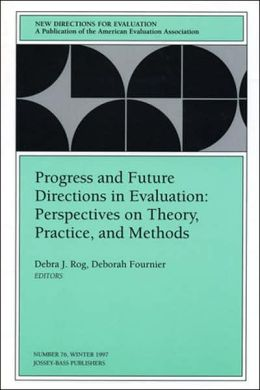 New Directions for Evaluation, Progress and Future Directions in Evaluation: Perspectives on Theory, Practice, and Methods, No. 76