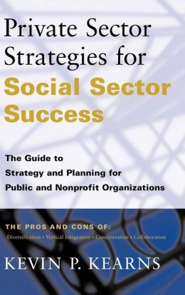 Private Sector Strategies for Social Sector Success: The Guide to Strategy and Planning for Public and Nonprofit Organizations