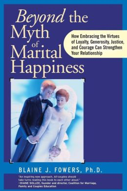Beyond the Myth of Marital Happiness: How Embracing the Virtues of Loyalty, Generosity, Justice, and Courage Can Strengthen Your Relationship