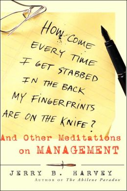 How Come Every Time I Get Stabbed in the Back My Fingerprints Are on the Knife: And Other Meditations on Management