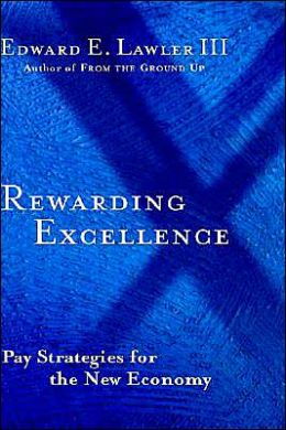 Rewarding Excellence: Pay Strategies for the New Economy