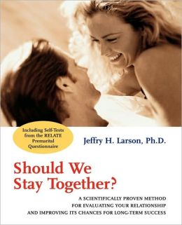 Should We Stay Together: A Scientifically Proven Method for Evaluating Your Relationship and Improving its Chances for Long-Term Success