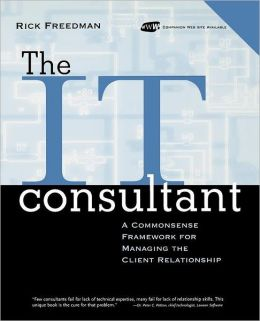 The IT Consultant, includes a CD-ROM: A Commonsense Framework for Managing the Client Relationship