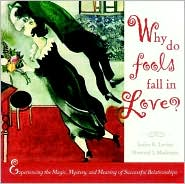 Why Do Fools Fall in Love? Experiencing the Magic, Mystery, and Meaning of Successful Relationships