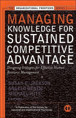 Managing Knowledge for Sustained Competitive Advantage: Designing Strategies for Effective Human Resource Management