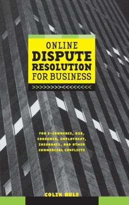 Online Dispute Resolution for Business: For E-Commerce, B2B, Consumer, Employment, Insurance, and Other Commercial Conflicts