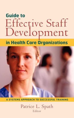 Guide to Effective Staff Development in Health Care Organizations: A Systems Approach to Successful Training
