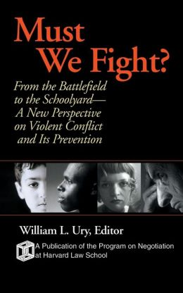 Must We Fight: From The Battlefield to the Schoolyard - A New Perspective on Violent Conflict and Its Prevention