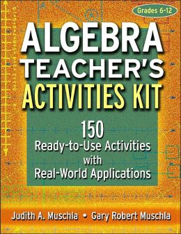 Algebra Teacher's Activities Kit, Grades 6-12: 150 Ready-to-Use Activities with Real-World Applications