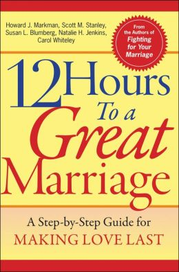 12 Hours to a Great Marriage: A Step-by-Step Guide for Making Love Last