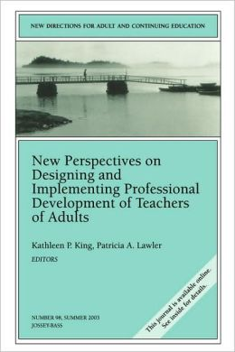 New Perspectives on Designing and Implementing Professional Development of Teachers of Adults: New Directions for Adult and Continuing Education