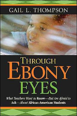 Through Ebony Eyes: What Teachers Need to Know But Are Afraid to Ask About African-American Students