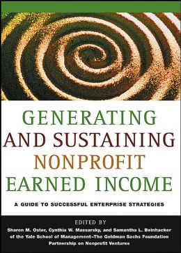 Generating and Sustaining Nonprofit Earned Income: A Guide to Successful Strategies, Yale School of Management-The Goldman Sachs Foundation Partnership on Nonprofit Ventures