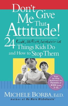 Don't Give Me That Attitude: 24 Rude, Selfish, Insensitive Things Kids Do and How to Stop Them