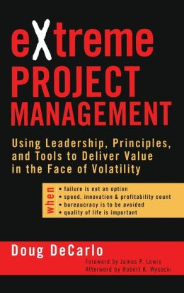 eXtreme Project Management: Using Leadership, Principles and Tools to Deliver Value in the Face of Volatility