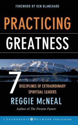 Practicing Greatness: 7 Disciplines of Extraordinary Spiritual Leaders