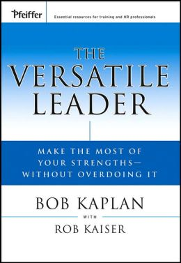 The Versatile Leader: Make the Most of Your Strengths Without Overdoing It