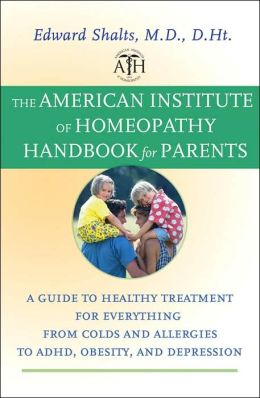 American Institute of Homeopathy Handbook for Parents: A Guide to Healthy Treatment for Everything from Colds and Allergies to ADHD, Obesity, and Depression
