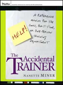 The Accidental Trainer: A Reference Manual for the Small, Part-Time, or One-Person Training Department