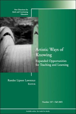 Artistic Ways of Knowing: Expanded Opportunities for Teaching and Learning: New Directions for Adult and Continuing Education