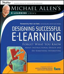Designing Successful e-Learning , Michael Allen's Online Learning Library: Forget What You Know About Instructional Design and Do Something Interesting