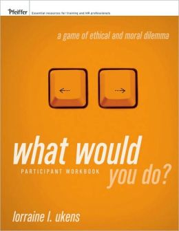 What Would You Do A Game of Ethical and Moral Dilemma, Participant Workbook
