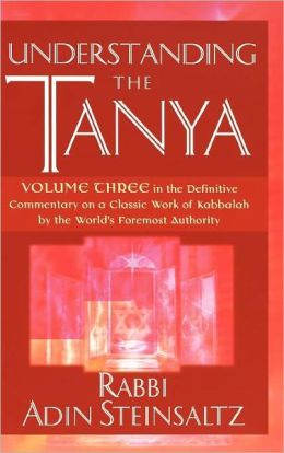 Understanding the Tanya: Volume Three in the Definitive Commentary on a Classic Work of Kabbalah by the World's Foremost Authority