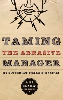 Taming the Abrasive Manager: How to End Unnecessary Roughness in the Workplace