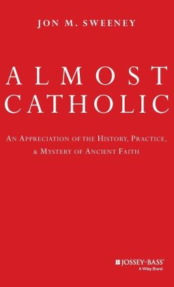 Almost Catholic: An Appreciation of the History, Practice, and Mystery of Ancient Faith