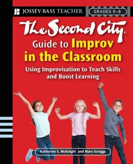 The Second City Guide to Improv in the Classroom: Using Improvisation to Teach Skills and Boost Learning (Grades K-8) (Jossey-Bass Teacher Series)