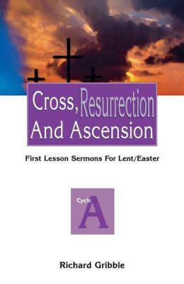 Cross, Resurrection and Ascension: Sermons for Lent/Easter