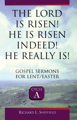 The Lord Is Risen! He Is Risen Indeed! He Really Is: Gospel Sermons for Lent/Easter (Cycle A Series)