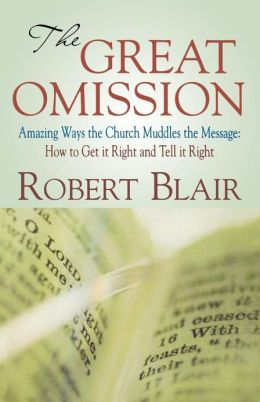 The Great Omission: Amazing Ways the Church Muddles the Message: How to Get It Right and Tell It Right