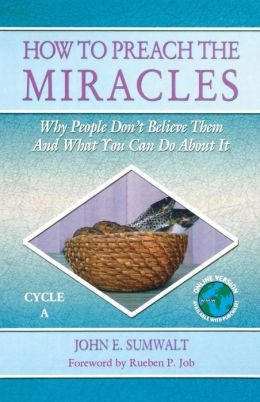 How to Preach the Miracles: Why People Don't Believe Them and What You Can Do about It: Cycle A