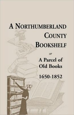 A Northumberland County Bookshelf Or A Parcel Of Old Books, 1650-1852
