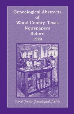 Genealogical Abstracts of Wood Co. , TX, Newspapers Before 1920