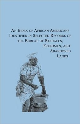 An Index of African Americans Identified in Select Records of the Bureau of Refuges, Freedmen, and Abandoned Lands