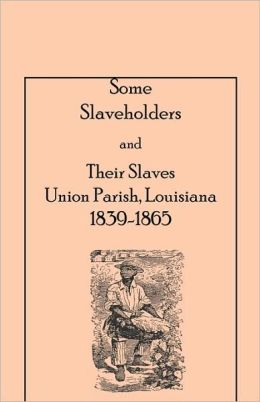 Some Slaveholders And Their Slaves, Union Parish, Louisiana, 1839-1865