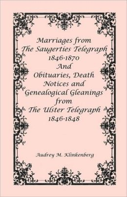 Marriages From The Saugerties Telegraph 1846-1870 And Obituaries, Death Notices And Genealogical Gleanings From The Ulster Telegraph 1846-1848