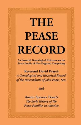 The Pease Record: An Essential Genealogical Reference on the Pease Family of New England, Comprising Rev. David Pease's A Genealogical and Historical Record of the Descendants of John Pease, Sr. and Austin S. Pease's the Early History of the Pease Family