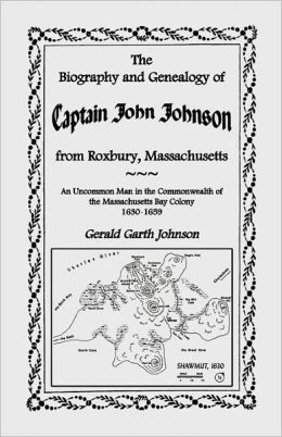 The Biography And Genealogy Of Captain John Johnson From Roxbury, Massachusetts