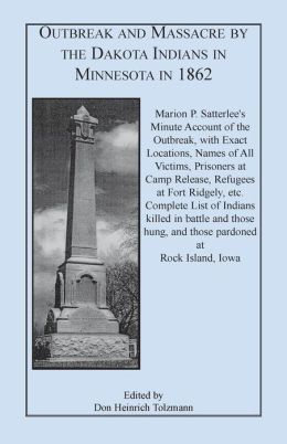 Outbreak and Massacre by the Dakota Indians in Minnesota In 1862: Complete List of Indians Killed in Battle and Those Hung, and Those Pardoned at Rock Island, Iowa: Marion P. Satterlee?s Minute Account of the Outbreak, with Exact Locations, Names of All V