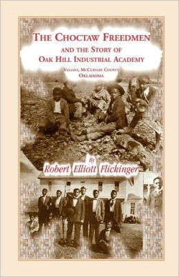 The Choctaw Freedmen And The Story Of Oak Hill Industrial Academy, Valiant, Mccurtain County, Oklahoma, Now Called The Alice Lee Elliott Memorial. Including The Early History Of The Five Civilized Tribes Of Indian Territory, The Presbytery Of Kiamichi, Sy