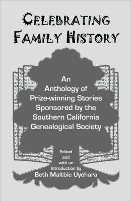 Celebrating Family History: An Anthology of Prize-winning Stories Sponsored by the Southern California Genealogical Society