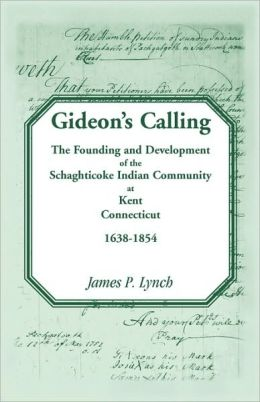 Gideon-+s Calling: The Founding and Development of the Schaghticoke Indian Community at Kent, Connecticut, 1638-1854
