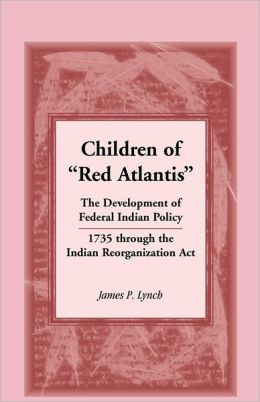 Children of ¿Red Atlantis¿: The Development of Federal Indian Policy 1735 through the Indian Reorganization Act