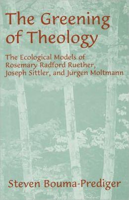 The Greening of Theology: The Ecological Models of Rosemary Radford Ruether, Joseph Stiller, and Ji'Argen Moltmann