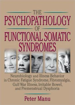 The Psychopathology of Functional Somatic Syndromes: Neurobiology and Illness Behavior in Chronic Fatigue Syndrome, Fibromyalgia, Gulf War Illness, Irrit
