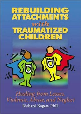 Rebuilding Attachments with Traumatized Children: Healing Losses, Violence, Abuse, and Neglect