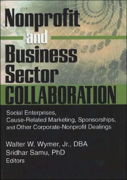 Nonprofit and Business Sector Collaboration: Social Enterprises, Cause-Related Marketing, Sponsorships, and Other Corporate-Nonprofit Dealings